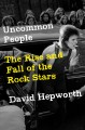UNCOMMON PEOPLE : THE RISE AND FALL OF THE ROCK STARS