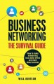 BUSINESS NETWORKING, THE SURVIVAL GUIDE : HOW TO MAKE NETWORKING LESS ABOUT STRESS AND MORE ABOUT SUCCESS
