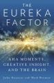 THE EUREKA FACTOR : AHA MOMENTS, CREATIVE INSIGHT, AND THE BRAIN