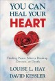 YOU CAN HEAL YOUR HEART : FINDING PEACE AFTER A BREAKUP, DIVORCE, OR DEATH