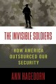 THE INVISIBLE SOLDIERS : HOW AMERICA OUTSOURCED OUR SECURITY