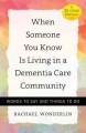 WHEN SOMEONE YOU KNOW IS LIVING IN A DEMENTIA CARE COMMUNITY : WORDS TO SAY AND THINGS TO DO