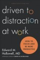 DRIVEN TO DISTRACTION AT WORK : HOW TO FOCUS AND BE MORE PRODUCTIVE