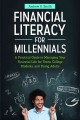 FINANCIAL LITERACY FOR MILLENNIALS : A PRACTICAL GUIDE TO MANAGING YOUR FINANCIAL LIFE FOR TEENS, COLLEGE STUDENTS, AND YOUNG ADULTS