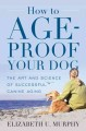HOW TO AGE-PROOF YOUR DOG : THE ART AND SCIENCE OF SUCCESSFUL CANINE AGING