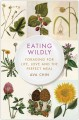 EATING WILDLY : FORAGING FOR LIFE, LOVE AND THE PERFECT MEAL
