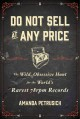 DO NOT SELL AT ANY PRICE : THE WILD, OBSESSIVE HUNT FOR THE WORLD