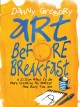 ART BEFORE BREAKFAST : A ZILLION WAYS TO BE MORE CREATIVE NO MATTER HOW BUSY YOU ARE