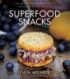 SUPERFOOD SNACKS : 100 DELICIOUS, ENERGIZING & NUTRIENT-DENSE RECIPES