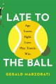 LATE TO THE BALL : AGE  LEARN  FIGHT  LOVE  PLAY TENNIS  WIN