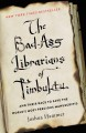 THE BAD-ASS LIBRARIANS OF TIMBUKTU : AND THEIR RACE TO SAVE THE WORLD