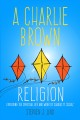 A CHARLIE BROWN RELIGION : EXPLORING THE SPIRITUAL LIFE AND WORK OF CHARLES M  SCHULZ
