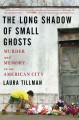 THE LONG SHADOW OF SMALL GHOSTS : MURDER AND MEMORY IN AN AMERICAN CITY