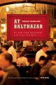 AT BALTHAZAR : A TALE OF THE NEW YORK BRASSERIE AT THE CENTER OF THE UNIVERSE