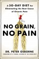 NO GRAIN, NO PAIN : A 30-DAY DIET FOR ELIMINATING THE ROOT CAUSE OF CHRONIC PAIN
