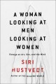 A WOMAN LOOKING AT MEN LOOKING AT WOMEN : ESSAYS ON ART, SEX, AND THE MIND