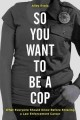 SO YOU WANT TO BE A COP : WHAT EVERYONE SHOULD KNOW BEFORE ENTERING A LAW ENFORCEMENT CAREER?
