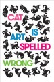 CAT IS ART SPELLED WRONG : ESSAYS