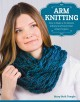 ARM KNITTING : HOW TO MAKE A 30-MINUTE INFINITY SCARF AND OTHER GREAT PROJECTS