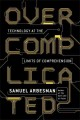 OVERCOMPLICATED : TECHNOLOGY AT THE LIMITS OF COMPREHENSION