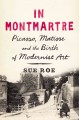 IN MONTMARTRE : PICASSO, MATISSE, AND THE BIRTH OF MODERNIST ART