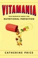 VITAMANIA : OUR OBSESSIVE QUEST FOR NUTRITIONAL PERFECTION