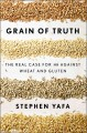 GRAIN OF TRUTH : THE REAL CASE FOR AND AGAINST WHEAT AND GLUTEN