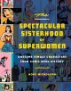 THE SPECTACULAR SISTERHOOD OF SUPERWOMEN : AWESOME FEMALE CHARACTERS FROM COMIC BOOK HISTORY