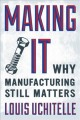 MAKING IT : WHY MANUFACTURING STILL MATTERS