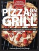 PIZZA ON THE GRILL : 100+ FEISTY FIRE-ROASTED RECIPES FOR PIZZA & MORE