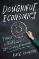 DOUGHNUT ECONOMICS : SEVEN WAYS TO THINK LIKE A 21ST CENTURY ECONOMIST