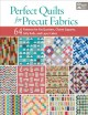 PERFECT QUILTS FOR PRECUT FABRICS : 64 PATTERNS FOR FAT QUARTERS, CHARM SQUARES, JELLY ROLLS, AND LAYER CAKES