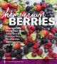HOMEGROWN BERRIES : SUCCESSFULLY GROW YOUR OWN STRAWBERRIES, RASPBERRIES, BLUEBERRIES, BLACKBERRIES, AND MORE