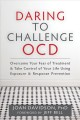 DARING TO CHALLENGE OCD : OVERCOME YOUR FEAR OF TREATMENT & TAKE CONTROL OF YOUR LIFE USING EXPOSURE & RESPONSE PREVENTION