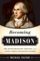 BECOMING MADISON : THE EXTRAORDINARY ORIGINS OF THE LEAST LIKELY FOUNDING FATHER