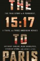 THE 15:17 TO PARIS : THE TRUE STORY OF A TERRORIST, A TRAIN, AND THREE AMERICAN HEROES