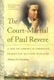 THE COURT-MARTIAL OF PAUL REVERE : A SON OF LIBERTY AND AMERICA