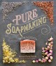PURE SOAPMAKING : HOW TO CREATE NOURISHING, NATURAL SKIN-CARE SOAPS