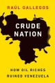 CRUDE NATION : HOW OIL RICHES RUINED VENEZUELA