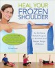 HEAL YOUR FROZEN SHOULDER : AN AT-HOME REHAB PROGRAM TO END PAIN AND REGAIN RANGE OF MOTION