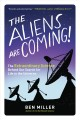 THE ALIENS ARE COMING! : THE EXTRAORDINARY SCIENCE BEHIND OUR SEARCH FOR LIFE IN THE UNIVERSE