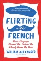 FLIRTING WITH FRENCH : HOW A LANGUAGE CHARMED ME, SEDUCED ME AND NEARLY BROKE MY HEART