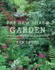 THE NEW SHADE GARDEN : [CREATING A LUSH OASIS IN THE AGE OF CLIMATE CHANGE]