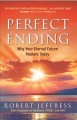 PERFECT ENDING   WHY YOUR ETERNAL FUTURE MATTERS TODAY