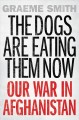 THE DOGS ARE EATING THEM NOW : OUR WAR IN AFGHANISTAN