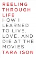 REELING THROUGH LIFE : HOW I LEARNED TO LIVE, LOVE AND DIE AT THE MOVIES
