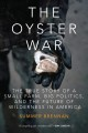 THE OYSTER WAR : THE TRUE STORY OF A SMALL FARM, BIG POLITICS, AND THE FUTURE OF WILDERNESS IN AMERICA