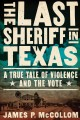 THE LAST SHERIFF IN TEXAS : A TRUE TALE OF VIOLENCE AND THE VOTE