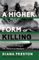 A HIGHER FORM OF KILLING : SIX WEEKS IN WORLD WAR I THAT FOREVER CHANGED THE NATURE OF WARFARE