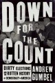 DOWN FOR THE COUNT : DIRTY ELECTIONS AND THE ROTTEN HISTORY OF DEMOCRACY IN AMERICA